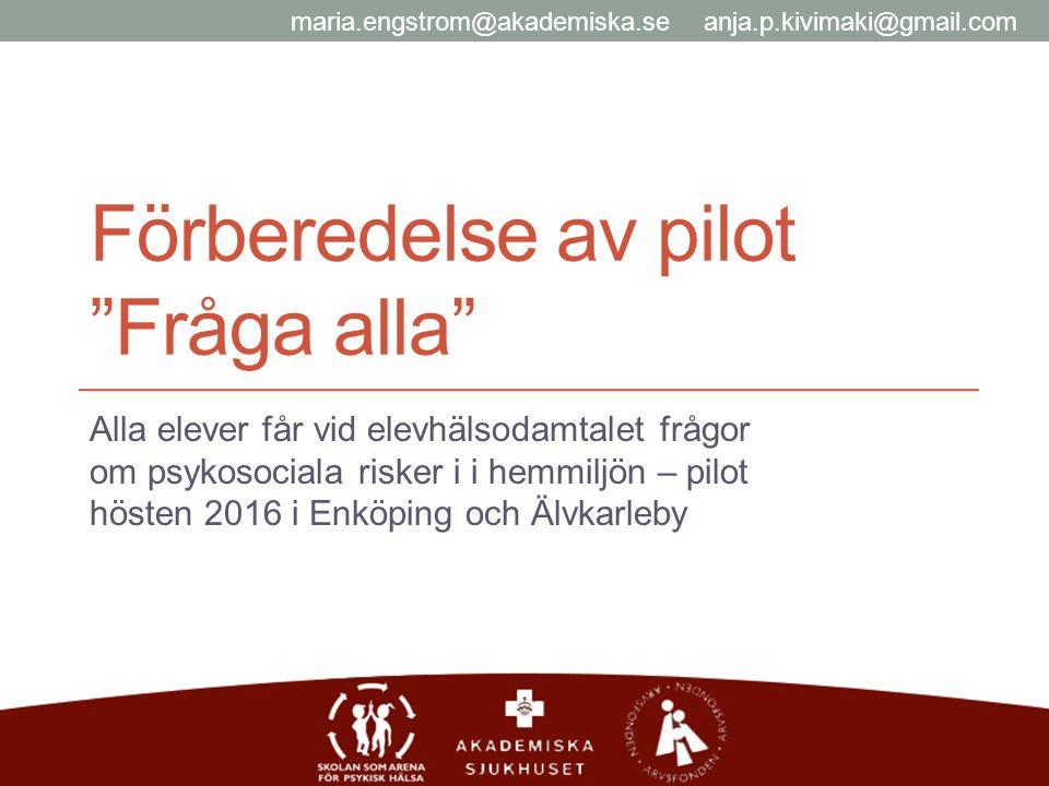 Förberedelse av pilot Fråga alla Alla elever får vid elevhälsodamtalet frågor om psykosociala risker i i hemmiljön – pilot hösten 2016 i Enköping och Älvkarleby maria.engstrom@akademiska.se anja.p.kivimaki@gmail.com