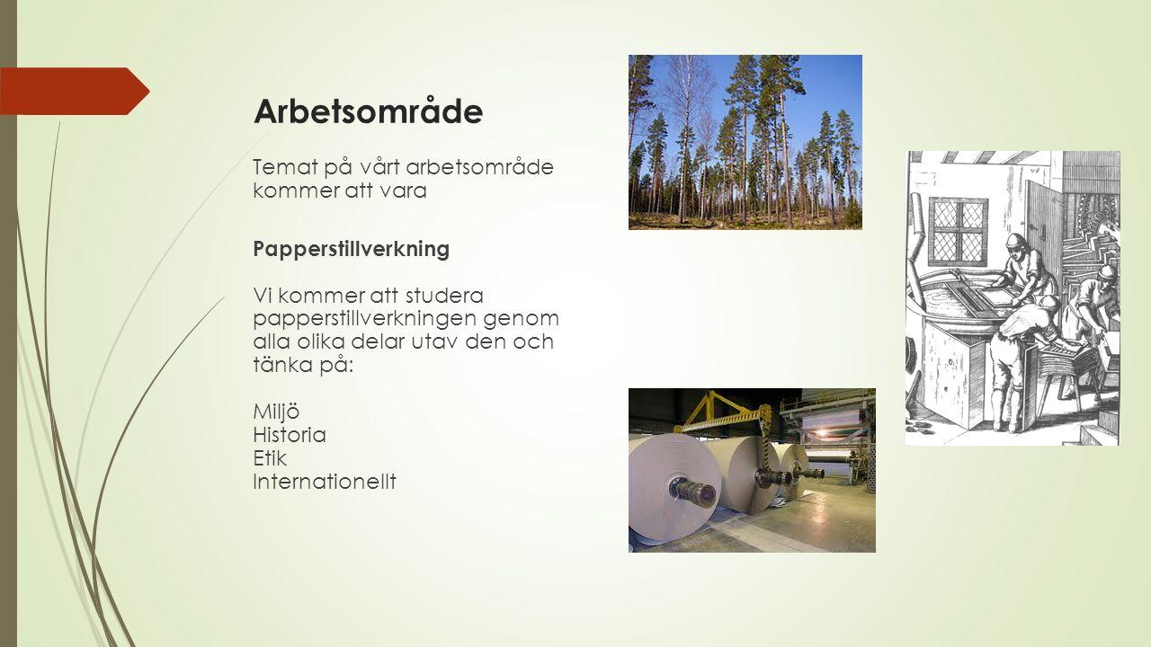 Arbetsområde Temat på vårt arbetsområde kommer att vara Papperstillverkning Vi kommer att studera papperstillverkningen genom alla olika delar utav den och tänka på: Miljö Historia Etik Internationellt