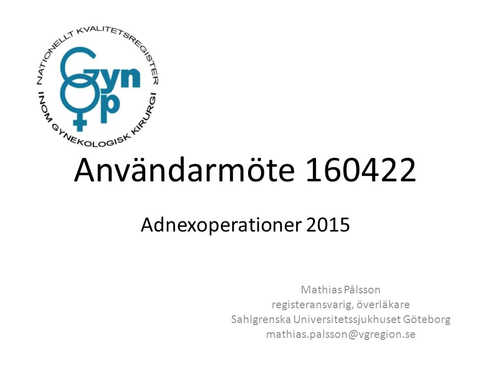 Användarmöte 160422 Adnexoperationer 2015 Mathias Pålsson registeransvarig, överläkare Sahlgrenska Universitetssjukhuset Göteborg mathias.palsson@vgregion.se