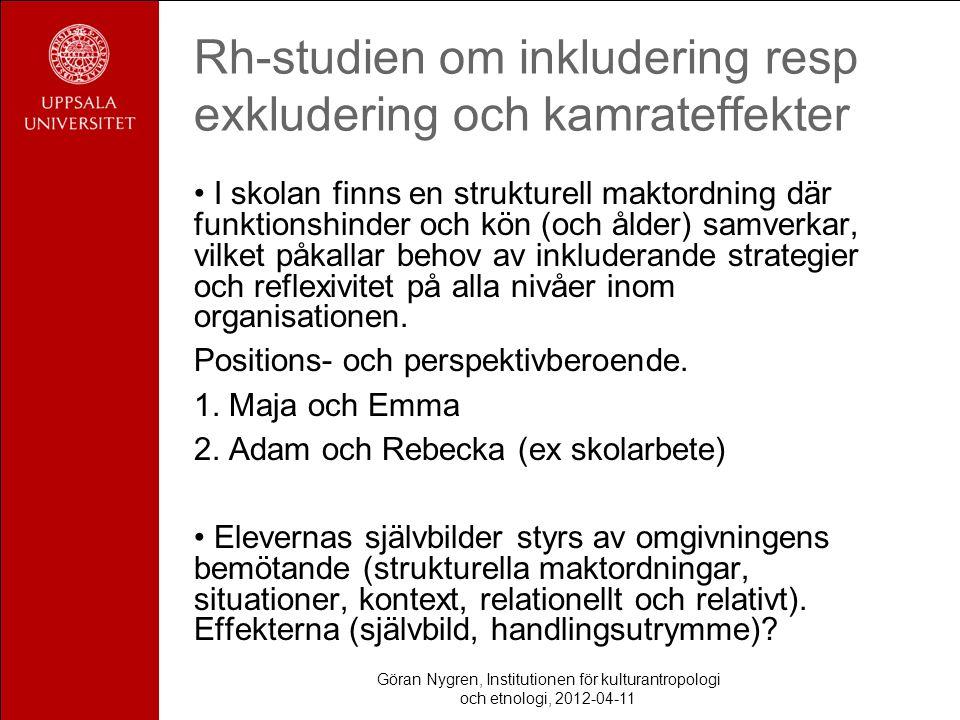Göran Nygren, Institutionen för kulturantropologi och etnologi, 2012-04-11 Rh-studien om inkludering resp exkludering och kamrateffekter I skolan finns en strukturell maktordning där funktionshinder och kön (och ålder) samverkar, vilket påkallar behov av inkluderande strategier och reflexivitet på alla nivåer inom organisationen.