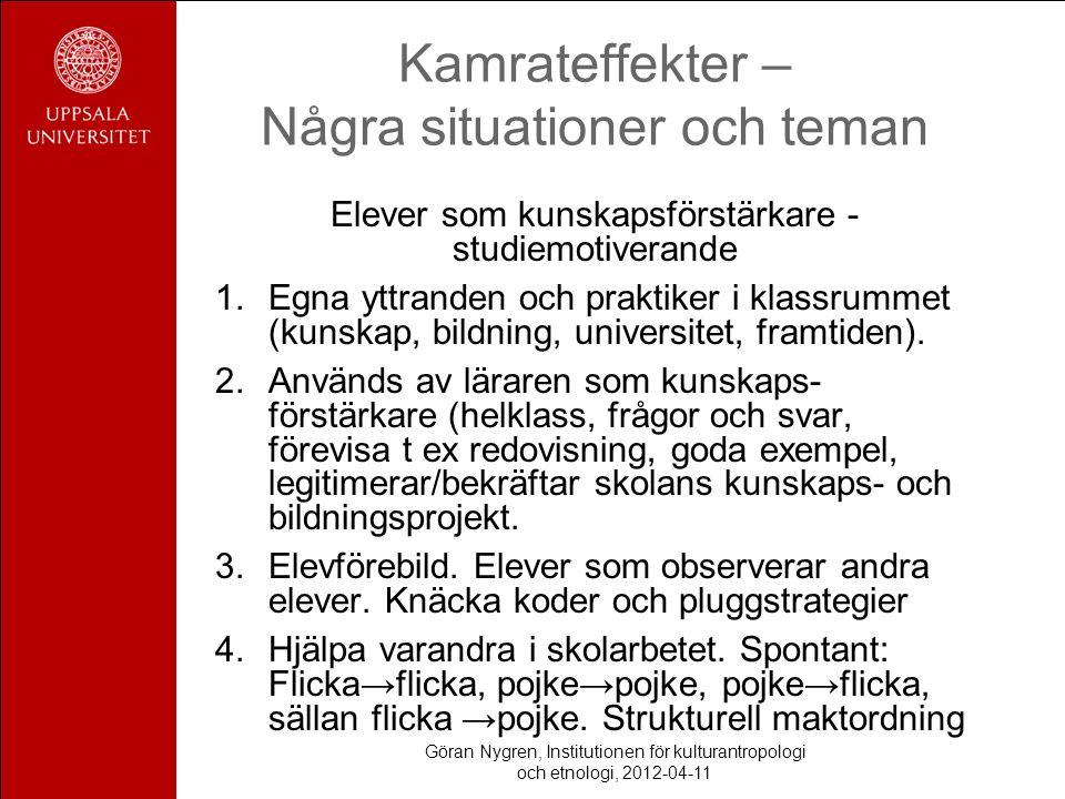 Göran Nygren, Institutionen för kulturantropologi och etnologi, 2012-04-11 Kamrateffekter – Några situationer och teman Elever som kunskapsförstärkare - studiemotiverande 1.Egna yttranden och praktiker i klassrummet (kunskap, bildning, universitet, framtiden).