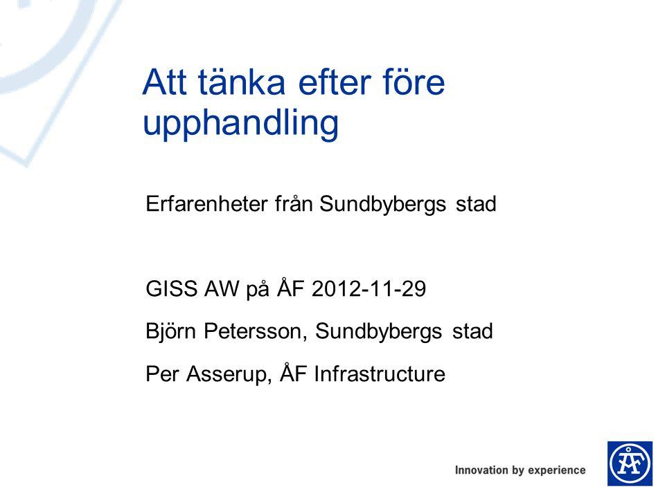 Erfarenheter från Sundbybergs stad GISS AW på ÅF 2012-11-29 Björn Petersson, Sundbybergs stad Per Asserup, ÅF Infrastructure Att tänka efter före upph