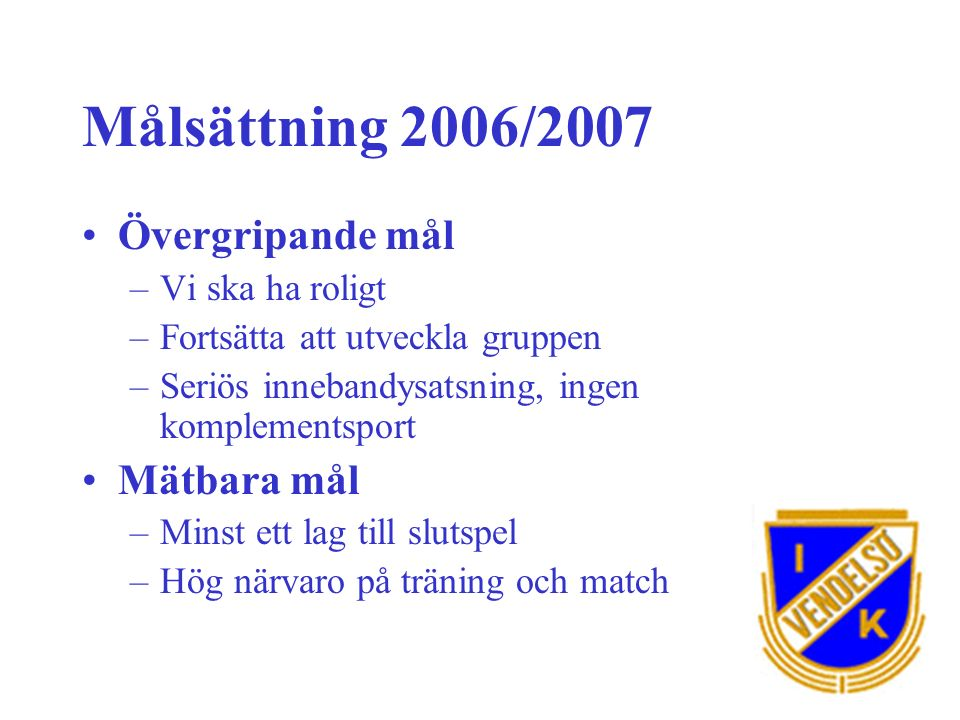 Målsättning 2006/2007 Övergripande mål –Vi ska ha roligt –Fortsätta att utveckla gruppen –Seriös innebandysatsning, ingen komplementsport Mätbara mål –Minst ett lag till slutspel –Hög närvaro på träning och match