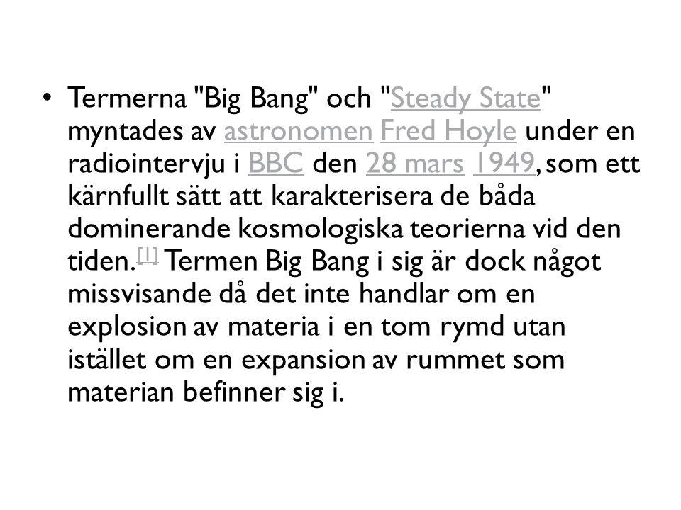 Termerna Big Bang och Steady State myntades av astronomen Fred Hoyle under en radiointervju i BBC den 28 mars 1949, som ett kärnfullt sätt att karakterisera de båda dominerande kosmologiska teorierna vid den tiden.