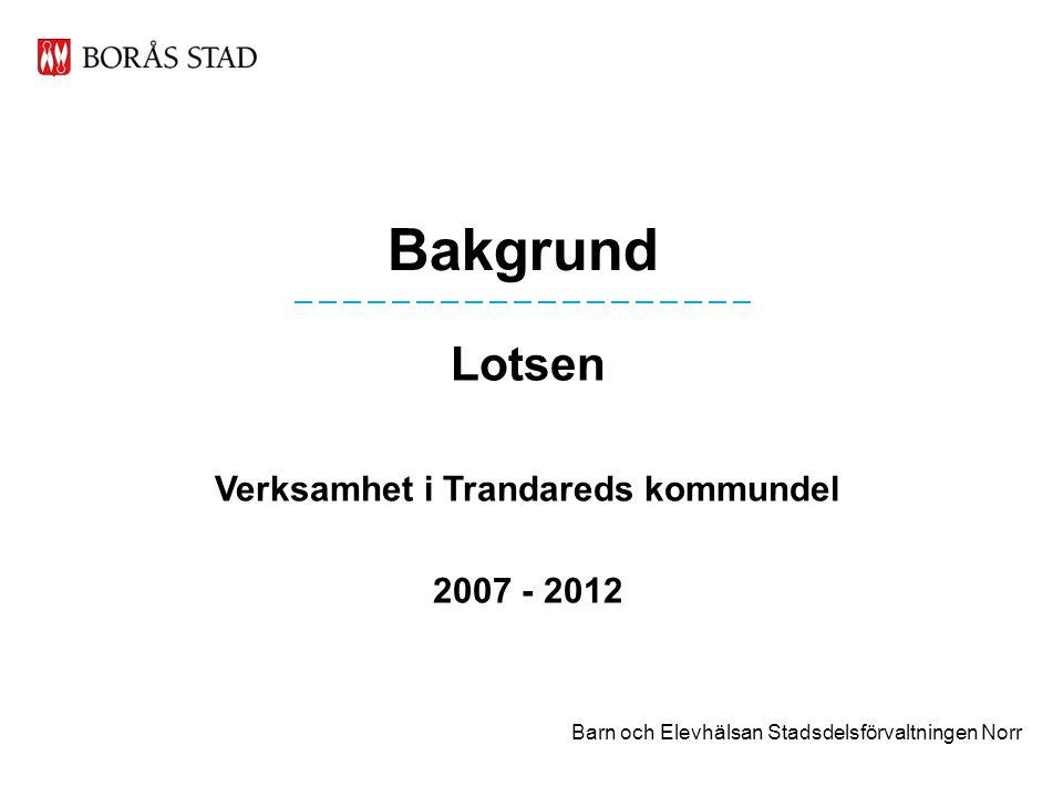 Bakgrund Lotsen Verksamhet i Trandareds kommundel 2007 - 2012 Barn och Elevhälsan Stadsdelsförvaltningen Norr