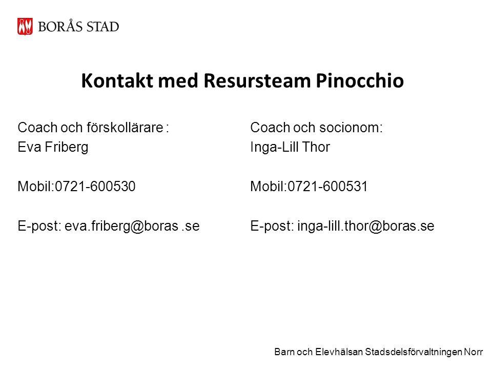 Kontakt med Resursteam Pinocchio Coach och förskollärare : Eva Friberg Mobil:0721-600530 E-post: eva.friberg@boras.se Coach och socionom: Inga-Lill Thor Mobil:0721-600531 E-post: inga-lill.thor@boras.se Barn och Elevhälsan Stadsdelsförvaltningen Norr