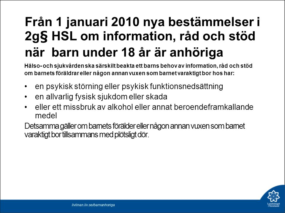 Från 1 januari 2010 nya bestämmelser i 2g§ HSL om information, råd och stöd när barn under 18 år är anhöriga Hälso- och sjukvården ska särskilt beakta