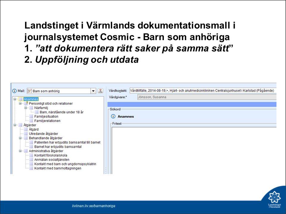 """Landstinget i Värmlands dokumentationsmall i journalsystemet Cosmic - Barn som anhöriga 1. """"att dokumentera rätt saker på samma sätt"""" 2. Uppföljning o"""