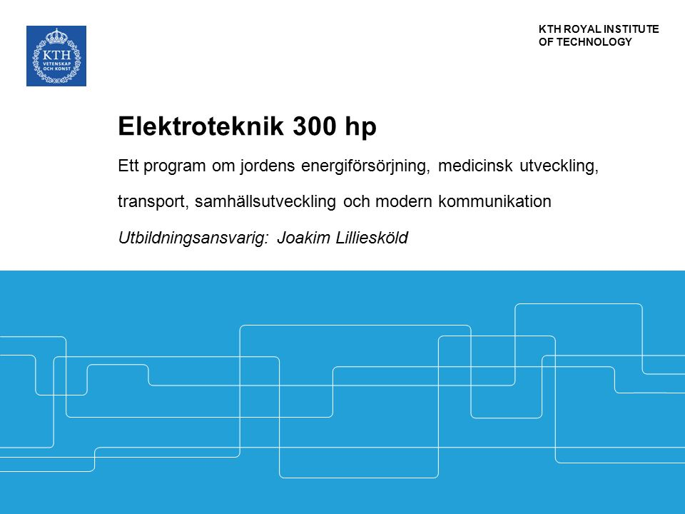 KTH ROYAL INSTITUTE OF TECHNOLOGY Elektroteknik 300 hp Ett program om jordens energiförsörjning, medicinsk utveckling, transport, samhällsutveckling och modern kommunikation Utbildningsansvarig: Joakim Lilliesköld