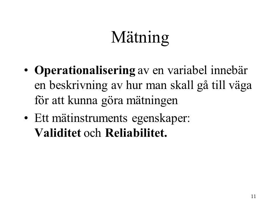 11 Mätning Operationalisering av en variabel innebär en beskrivning av hur man skall gå till väga för att kunna göra mätningen Ett mätinstruments egenskaper: Validitet och Reliabilitet.
