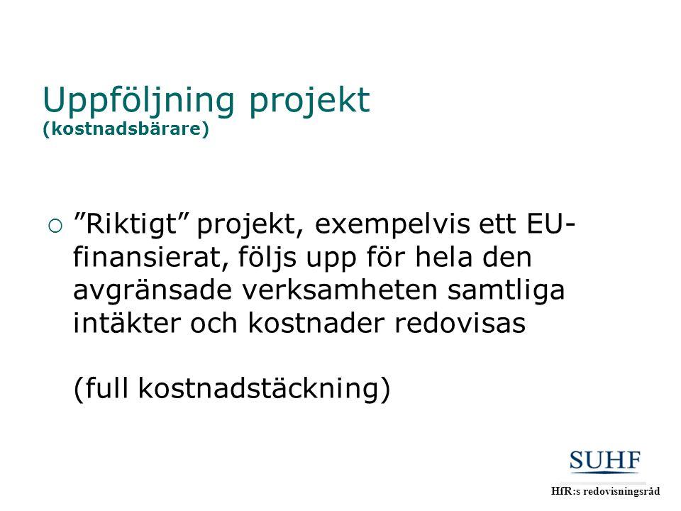 """HfR:s redovisningsråd Uppföljning projekt (kostnadsbärare)  """"Riktigt"""" projekt, exempelvis ett EU- finansierat, följs upp för hela den avgränsade verk"""
