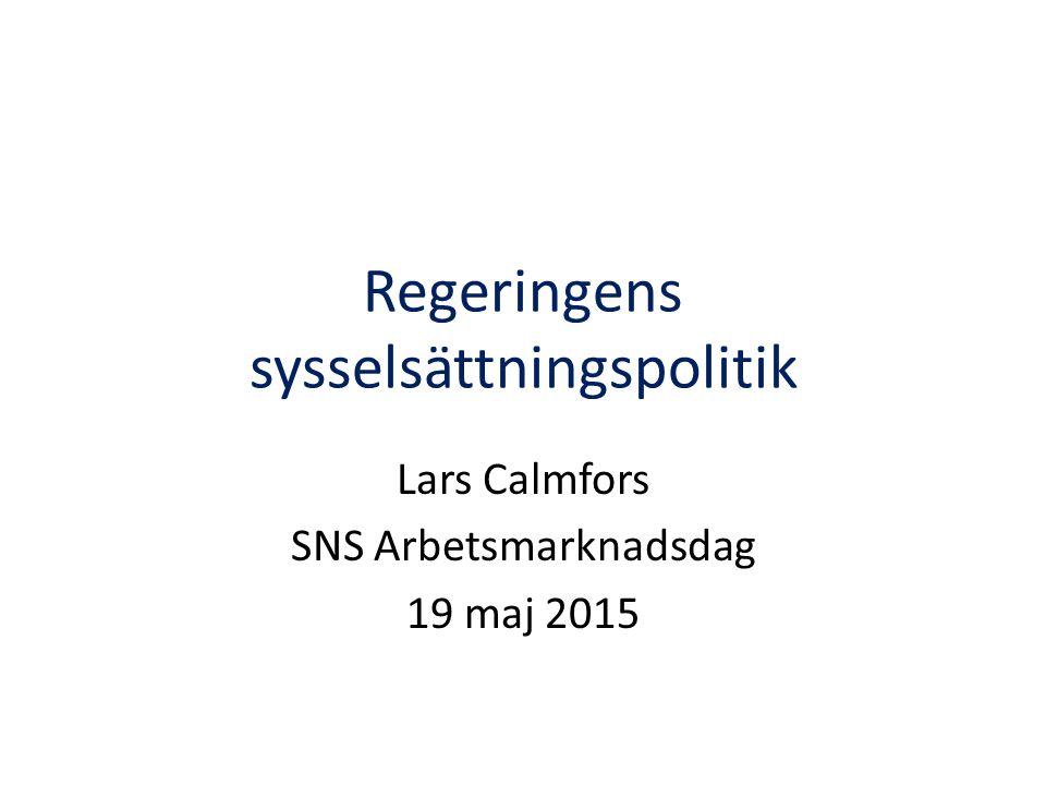 Regeringens sysselsättningspolitik Lars Calmfors SNS Arbetsmarknadsdag 19 maj 2015