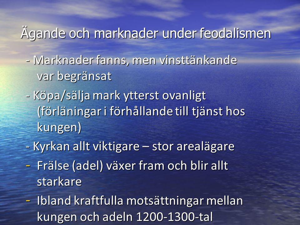 Ägande och marknader under feodalismen - Marknader fanns, men vinsttänkande var begränsat - Köpa/sälja mark ytterst ovanligt (förläningar i förhållande till tjänst hos kungen) - Kyrkan allt viktigare – stor arealägare - Frälse (adel) växer fram och blir allt starkare - Ibland kraftfulla motsättningar mellan kungen och adeln 1200-1300-tal - Relativt kort feodalperiod i Sverige