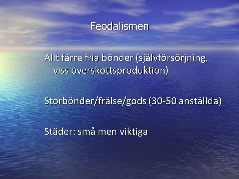 Feodalismen Allt färre fria bönder (självförsörjning, viss överskottsproduktion) Storbönder/frälse/gods (30-50 anställda) Städer: små men viktiga