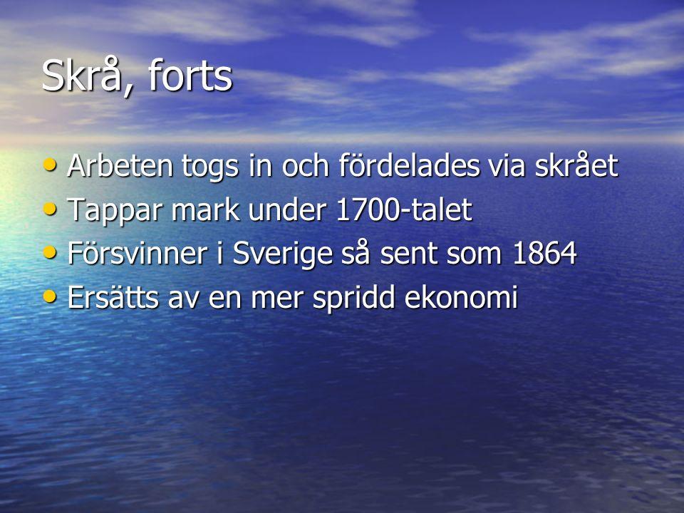 Skrå, forts Arbeten togs in och fördelades via skrået Arbeten togs in och fördelades via skrået Tappar mark under 1700-talet Tappar mark under 1700-talet Försvinner i Sverige så sent som 1864 Försvinner i Sverige så sent som 1864 Ersätts av en mer spridd ekonomi Ersätts av en mer spridd ekonomi