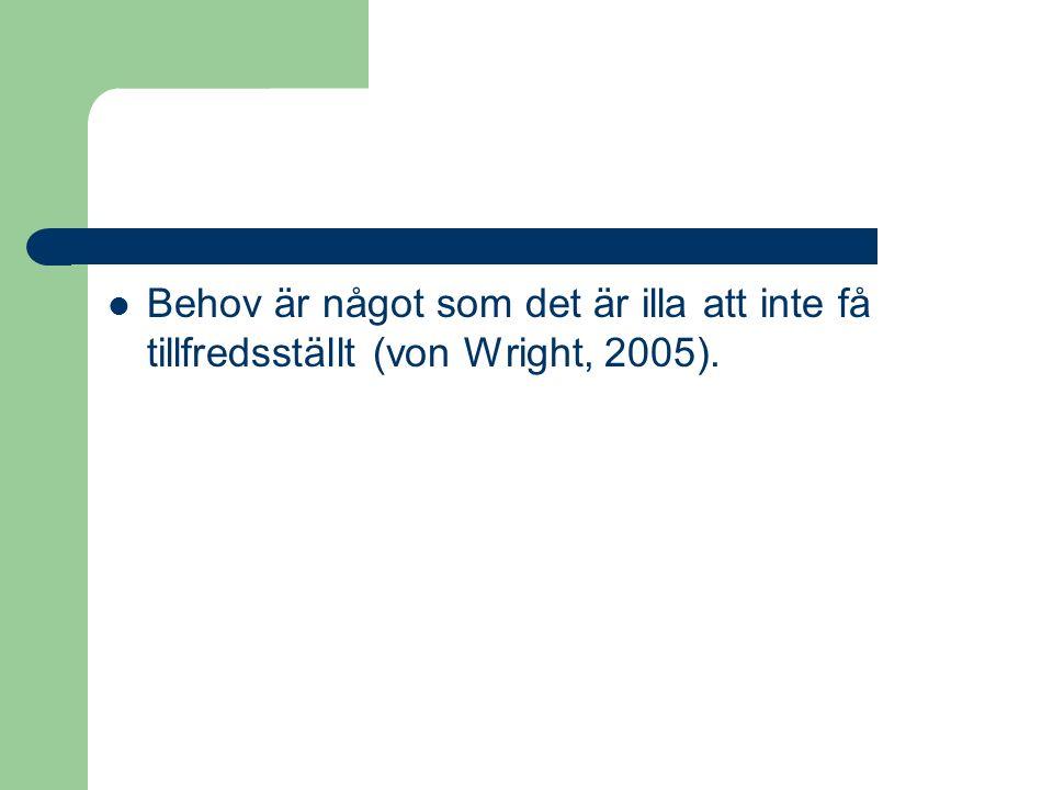 Behov är något som det är illa att inte få tillfredsställt (von Wright, 2005).