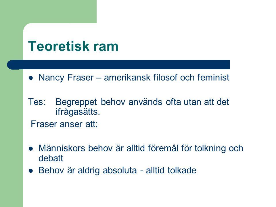 Teoretisk ram Nancy Fraser – amerikansk filosof och feminist Tes: Begreppet behov används ofta utan att det ifrågasätts. Fraser anser att: Människors