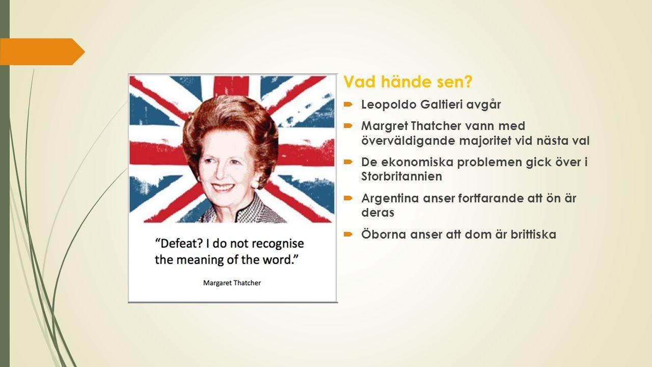 Vad hände sen?  Leopoldo Galtieri avgår  Margret Thatcher vann med överväldigande majoritet vid nästa val  De ekonomiska problemen gick över i Stor