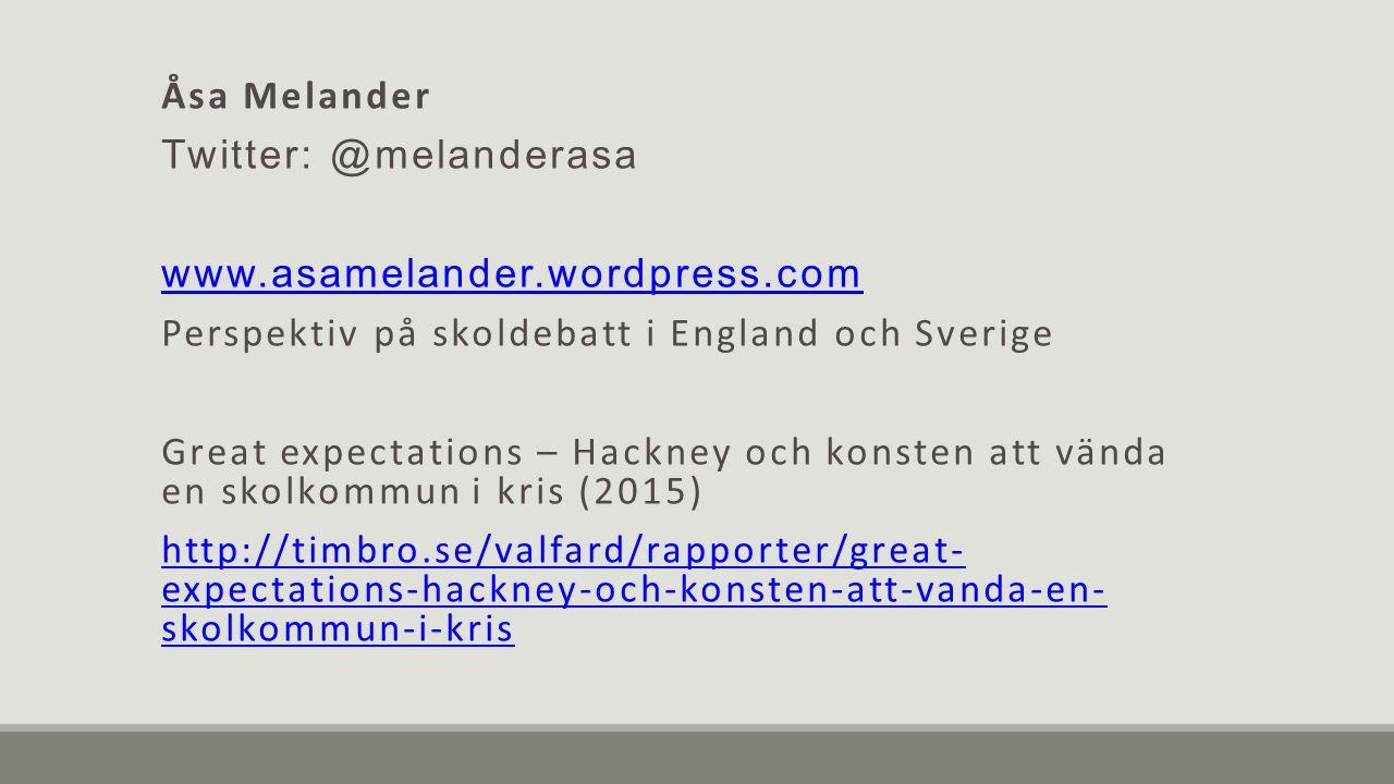 Åsa Melander Twitter: @melanderasa www.asamelander.wordpress.com Perspektiv på skoldebatt i England och Sverige Great expectations – Hackney och konsten att vända en skolkommun i kris (2015) http://timbro.se/valfard/rapporter/great- expectations-hackney-och-konsten-att-vanda-en- skolkommun-i-kris