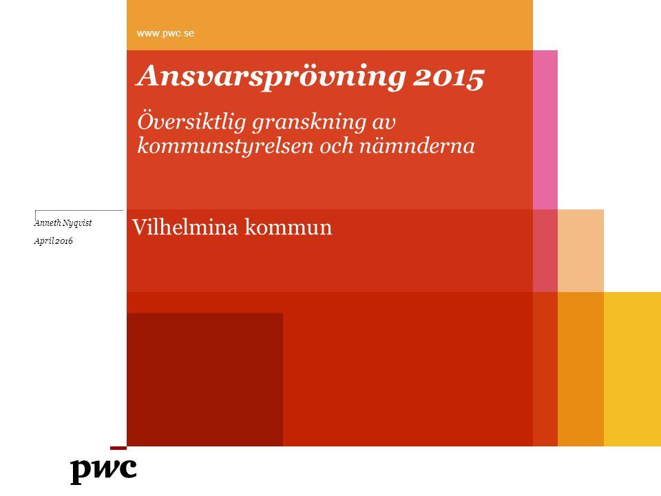 Ansvarsprövning 2015 Översiktlig granskning av kommunstyrelsen och nämnderna www.pwc.se Anneth Nyqvist April 2016 Vilhelmina kommun