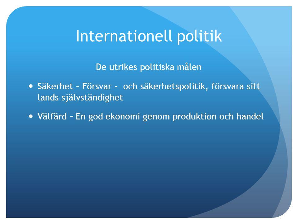 Internationell politik De utrikes politiska målen Säkerhet – Försvar - och säkerhetspolitik, försvara sitt lands självständighet Välfärd – En god ekonomi genom produktion och handel