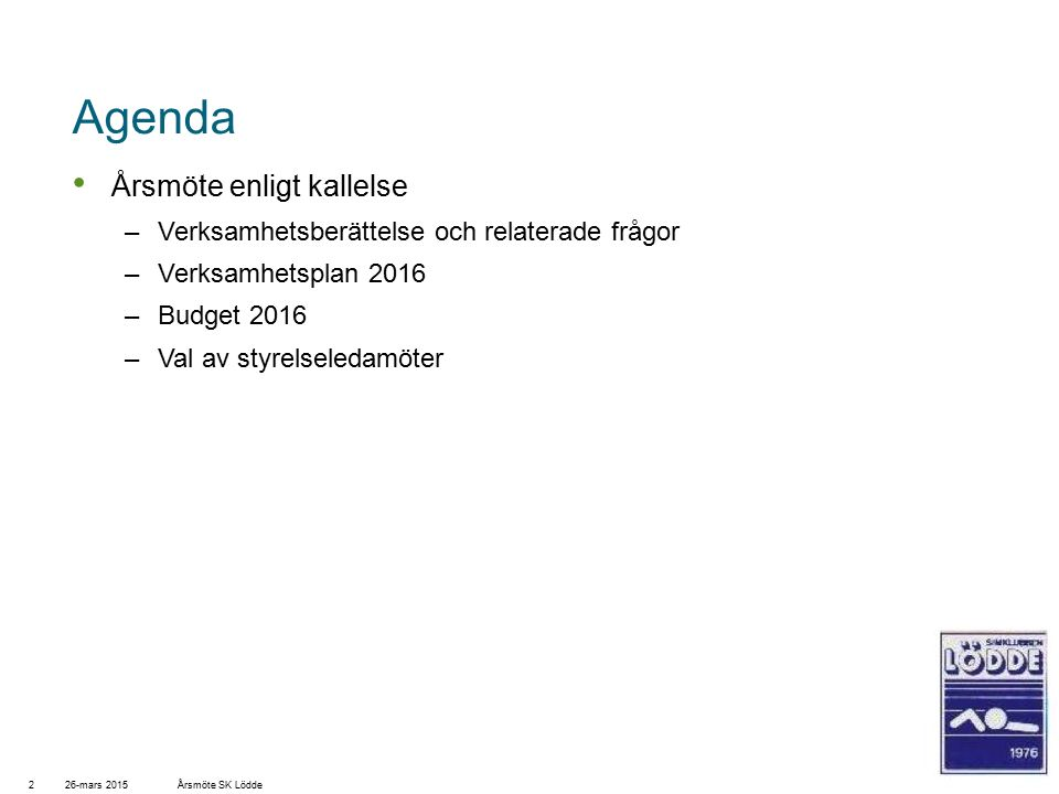 Agenda Årsmöte enligt kallelse –Verksamhetsberättelse och relaterade frågor –Verksamhetsplan 2016 –Budget 2016 –Val av styrelseledamöter 26-mars 20152Årsmöte SK Lödde