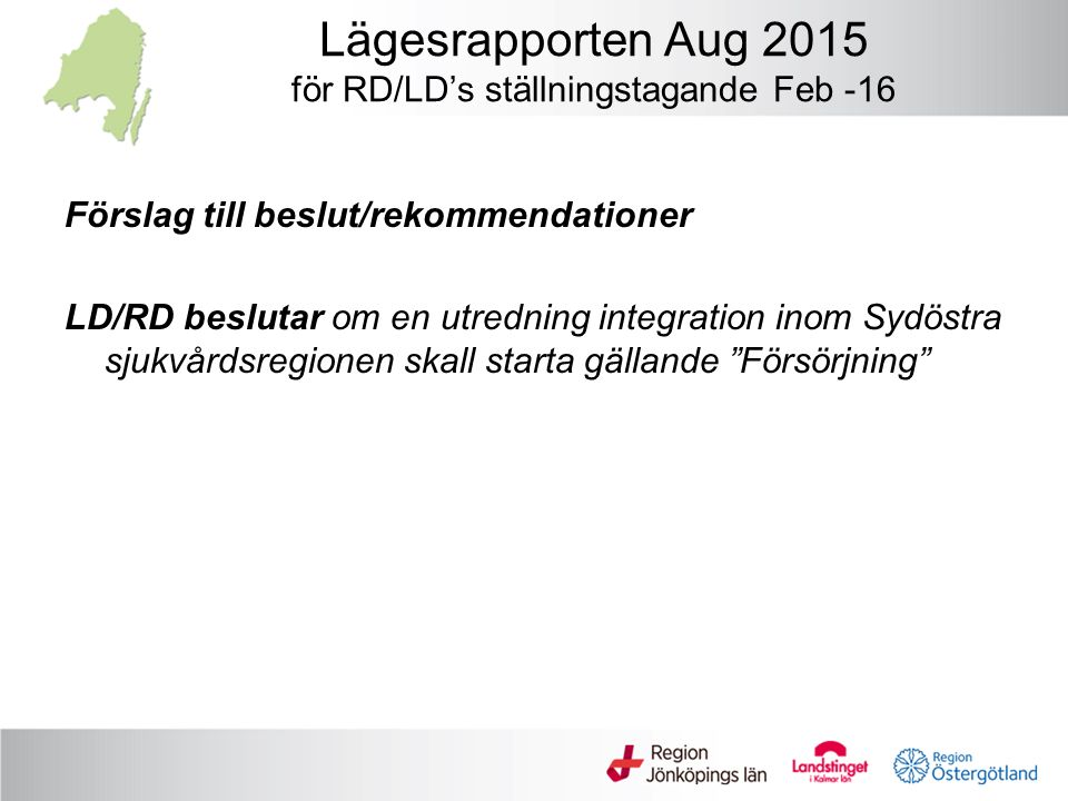 Lägesrapporten Aug 2015 för RD/LD's ställningstagande Feb -16 Förslag till beslut/rekommendationer LD/RD beslutar om en utredning integration inom Sydöstra sjukvårdsregionen skall starta gällande Försörjning
