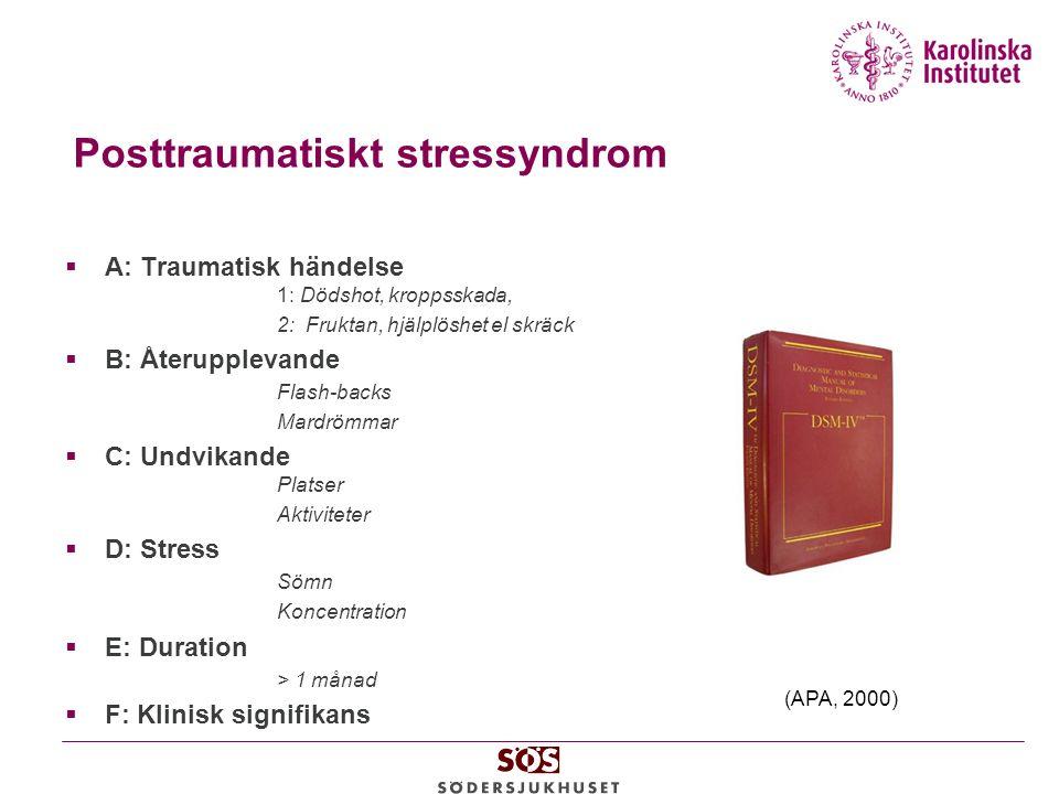 Posttraumatiskt stressyndrom  A: Traumatisk händelse 1: Dödshot, kroppsskada, 2: Fruktan, hjälplöshet el skräck  B: Återupplevande Flash-backs Mardrömmar  C: Undvikande Platser Aktiviteter  D: Stress Sömn Koncentration  E: Duration > 1 månad  F: Klinisk signifikans (APA, 2000)