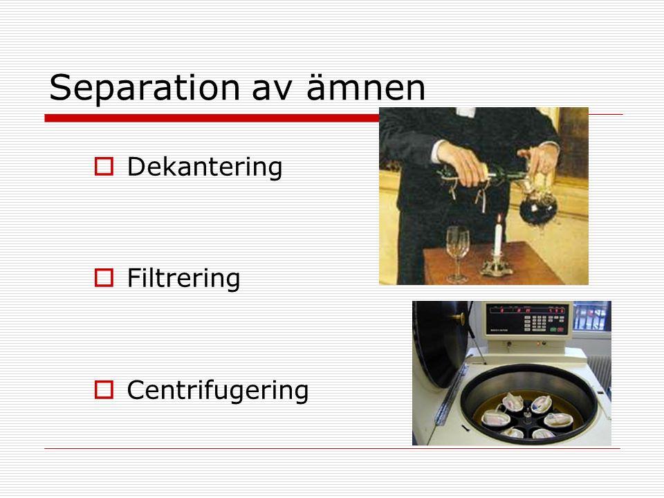 Separation av ämnen  Dekantering  Filtrering  Centrifugering