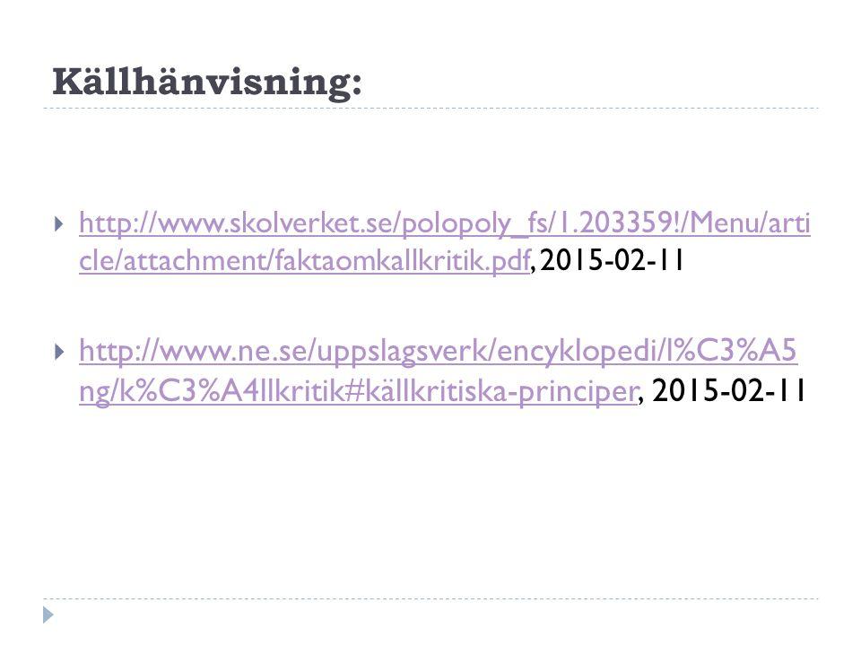 Källhänvisning:  http://www.skolverket.se/polopoly_fs/1.203359!/Menu/arti cle/attachment/faktaomkallkritik.pdf, 2015-02-11 http://www.skolverket.se/polopoly_fs/1.203359!/Menu/arti cle/attachment/faktaomkallkritik.pdf  http://www.ne.se/uppslagsverk/encyklopedi/l%C3%A5 ng/k%C3%A4llkritik#källkritiska-principer, 2015-02-11 http://www.ne.se/uppslagsverk/encyklopedi/l%C3%A5 ng/k%C3%A4llkritik#källkritiska-principer