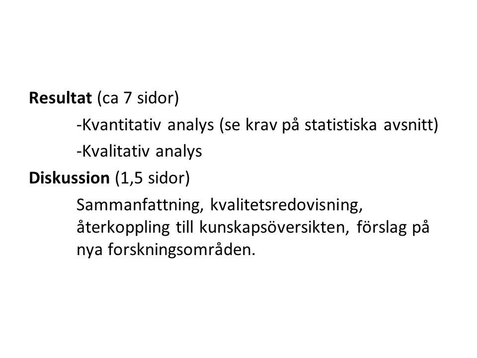 Resultat (ca 7 sidor) -Kvantitativ analys (se krav på statistiska avsnitt) -Kvalitativ analys Diskussion (1,5 sidor) Sammanfattning, kvalitetsredovisning, återkoppling till kunskapsöversikten, förslag på nya forskningsområden.
