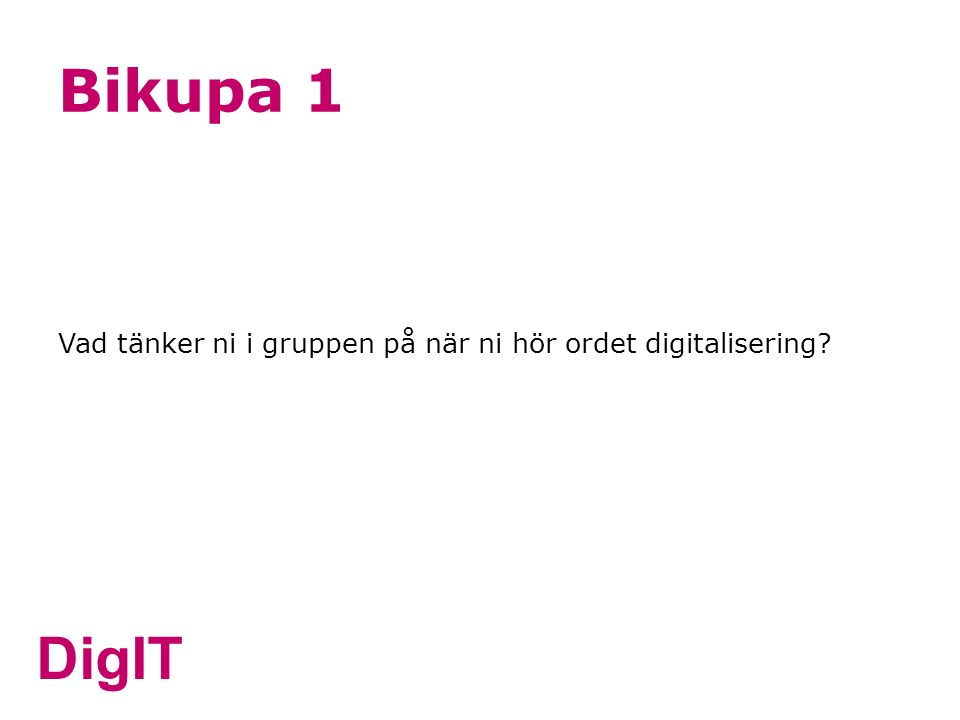 DigIT Bikupa 1 Vad tänker ni i gruppen på när ni hör ordet digitalisering?