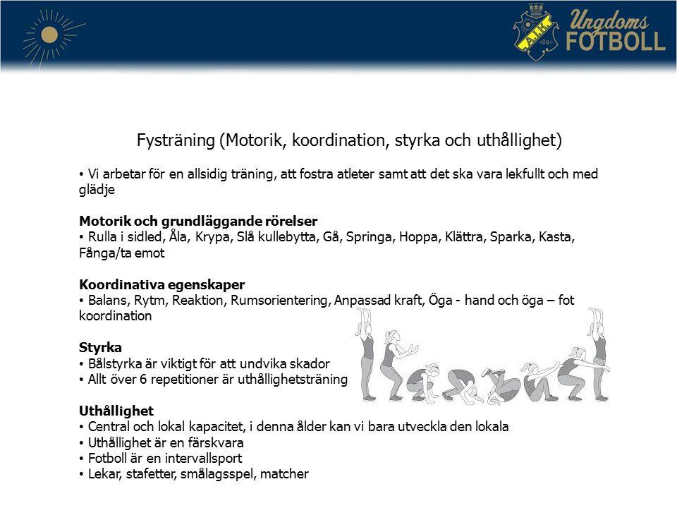 Fysträning (Motorik, koordination, styrka och uthållighet) Vi arbetar för en allsidig träning, att fostra atleter samt att det ska vara lekfullt och med glädje Motorik och grundläggande rörelser Rulla i sidled, Åla, Krypa, Slå kullebytta, Gå, Springa, Hoppa, Klättra, Sparka, Kasta, Fånga/ta emot Koordinativa egenskaper Balans, Rytm, Reaktion, Rumsorientering, Anpassad kraft, Öga - hand och öga – fot koordination Styrka Bålstyrka är viktigt för att undvika skador Allt över 6 repetitioner är uthållighetsträning Uthållighet Central och lokal kapacitet, i denna ålder kan vi bara utveckla den lokala Uthållighet är en färskvara Fotboll är en intervallsport Lekar, stafetter, smålagsspel, matcher