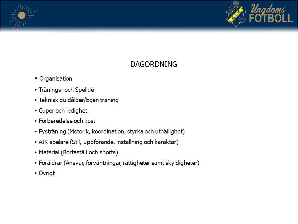 DAGORDNING Organisation Tränings- och Spelidé Teknisk guldålder/Egen träning Cuper och ledighet Förberedelse och kost Fysträning (Motorik, koordination, styrka och uthållighet) AIK spelare (Stil, uppförande, inställning och karaktär) Material (Bortaställ och shorts) Föräldrar (Ansvar, förväntningar, rättigheter samt skyldigheter) Övrigt