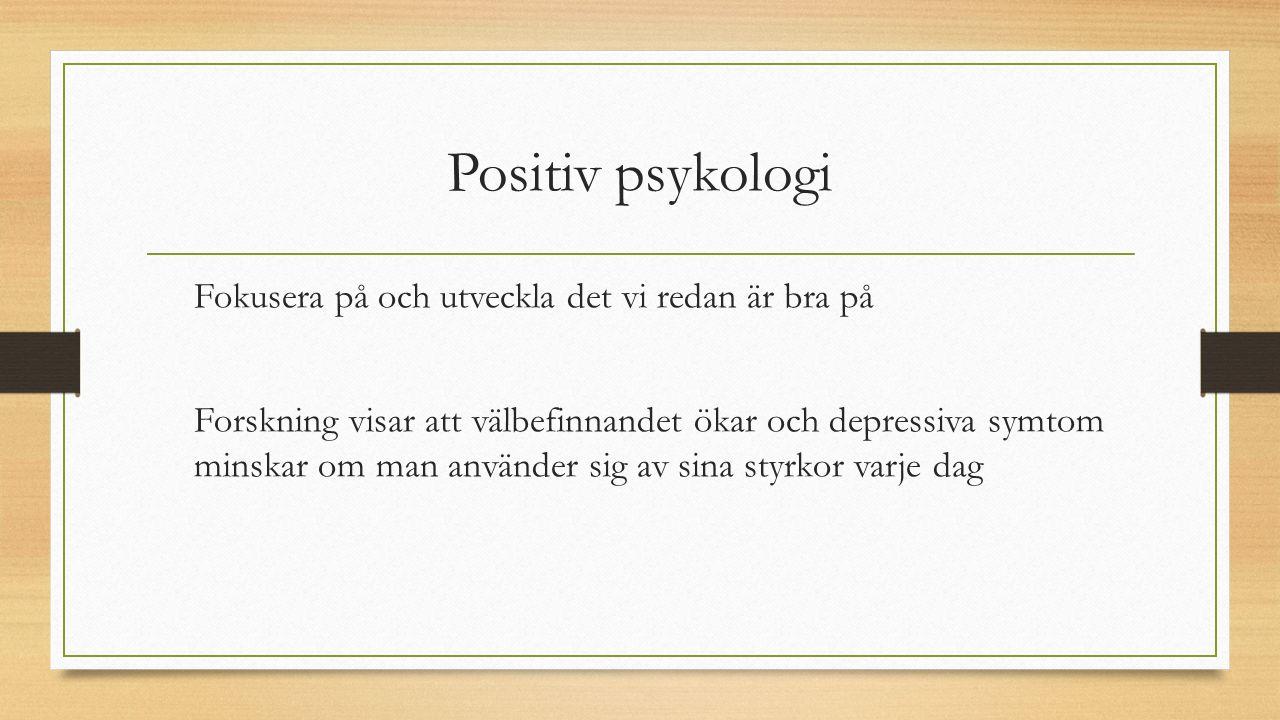 Positiv psykologi Fokusera på och utveckla det vi redan är bra på Forskning visar att välbefinnandet ökar och depressiva symtom minskar om man använder sig av sina styrkor varje dag