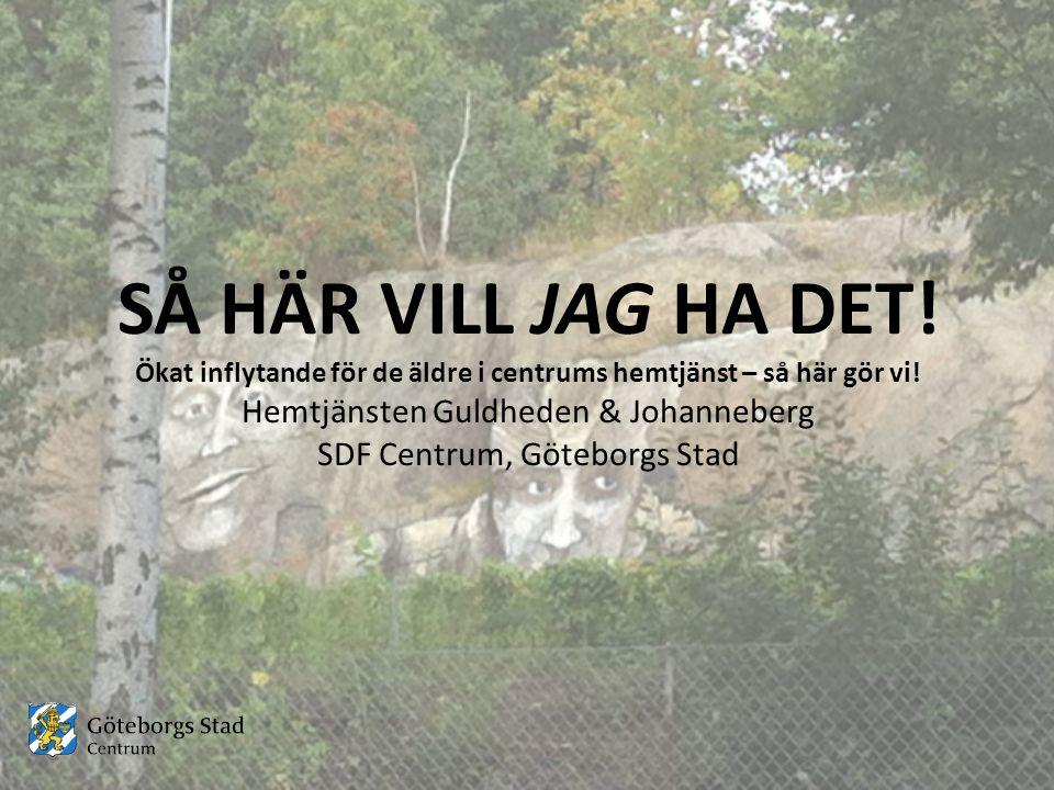 SÅ HÄR VILL JAG HA DET! Ökat inflytande för de äldre i centrums hemtjänst – så här gör vi! Hemtjänsten Guldheden & Johanneberg SDF Centrum, Göteborgs