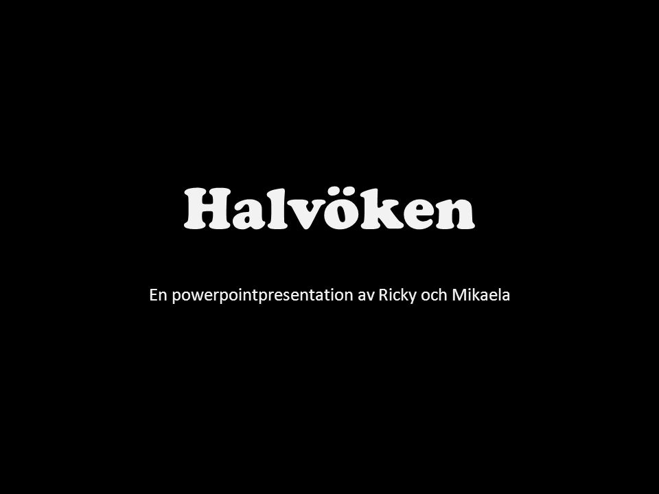 Halvöken En powerpointpresentation av Ricky och Mikaela
