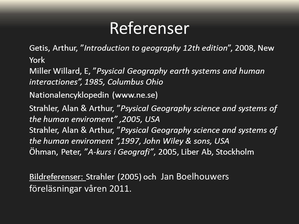 Referenser Getis, Arthur, Introduction to geography 12th edition , 2008, New York Miller Willard, E, Psysical Geography earth systems and human interactiones , 1985, Columbus Ohio Nationalencyklopedin (www.ne.se) Strahler, Alan & Arthur, Psysical Geography science and systems of the human enviroment ,2005, USA Strahler, Alan & Arthur, Psysical Geography science and systems of the human enviroment ,1997, John Wiley & sons, USA Öhman, Peter, A-kurs i Geografi , 2005, Liber Ab, Stockholm Bildreferenser: Strahler (2005) och Jan Boelhouwers föreläsningar våren 2011.