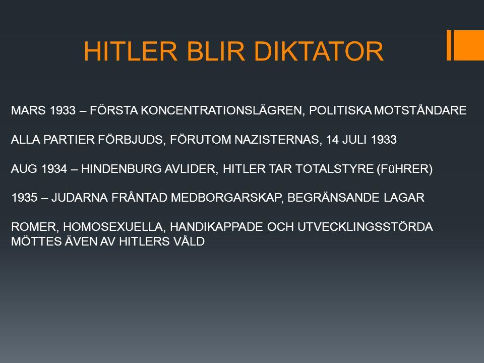 HITLER BLIR DIKTATOR MARS 1933 – FÖRSTA KONCENTRATIONSLÄGREN, POLITISKA MOTSTÅNDARE ALLA PARTIER FÖRBJUDS, FÖRUTOM NAZISTERNAS, 14 JULI 1933 AUG 1934 – HINDENBURG AVLIDER, HITLER TAR TOTALSTYRE (FüHRER) 1935 – JUDARNA FRÅNTAD MEDBORGARSKAP, BEGRÄNSANDE LAGAR ROMER, HOMOSEXUELLA, HANDIKAPPADE OCH UTVECKLINGSSTÖRDA MÖTTES ÄVEN AV HITLERS VÅLD