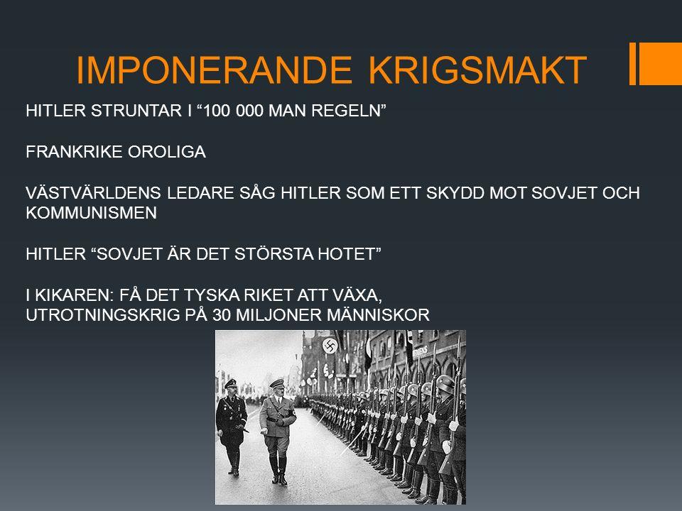IMPONERANDE KRIGSMAKT HITLER STRUNTAR I 100 000 MAN REGELN FRANKRIKE OROLIGA VÄSTVÄRLDENS LEDARE SÅG HITLER SOM ETT SKYDD MOT SOVJET OCH KOMMUNISMEN HITLER SOVJET ÄR DET STÖRSTA HOTET I KIKAREN: FÅ DET TYSKA RIKET ATT VÄXA, UTROTNINGSKRIG PÅ 30 MILJONER MÄNNISKOR