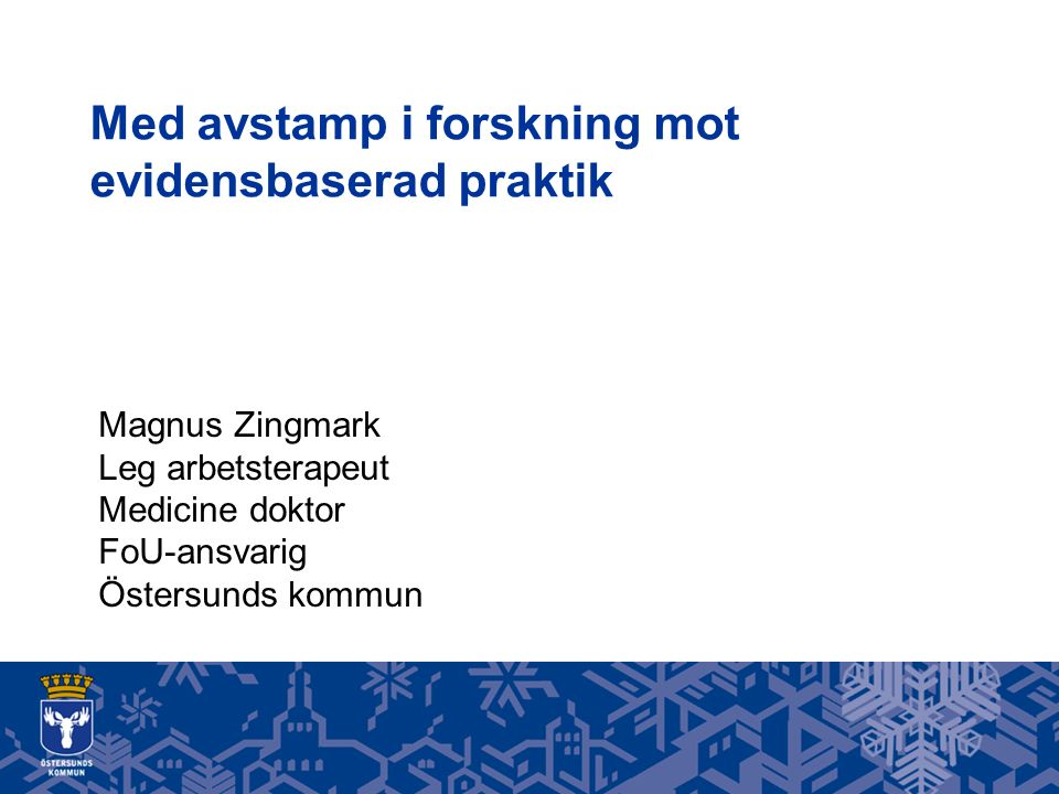 Med avstamp i forskning mot evidensbaserad praktik Magnus Zingmark Leg arbetsterapeut Medicine doktor FoU-ansvarig Östersunds kommun
