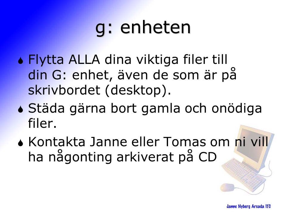 g: enheten  Flytta ALLA dina viktiga filer till din G: enhet, även de som är på skrivbordet (desktop).