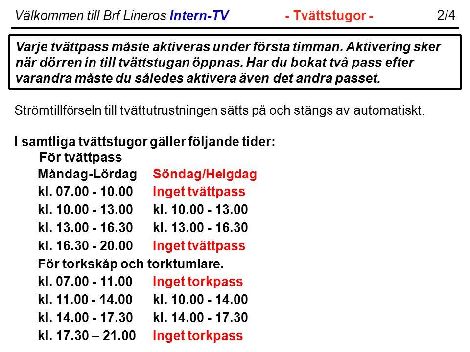 Välkommen till Brf Lineros Intern-TV- Tvättstugor - 2/4 Strömtillförseln till tvättutrustningen sätts på och stängs av automatiskt. I samtliga tvättst