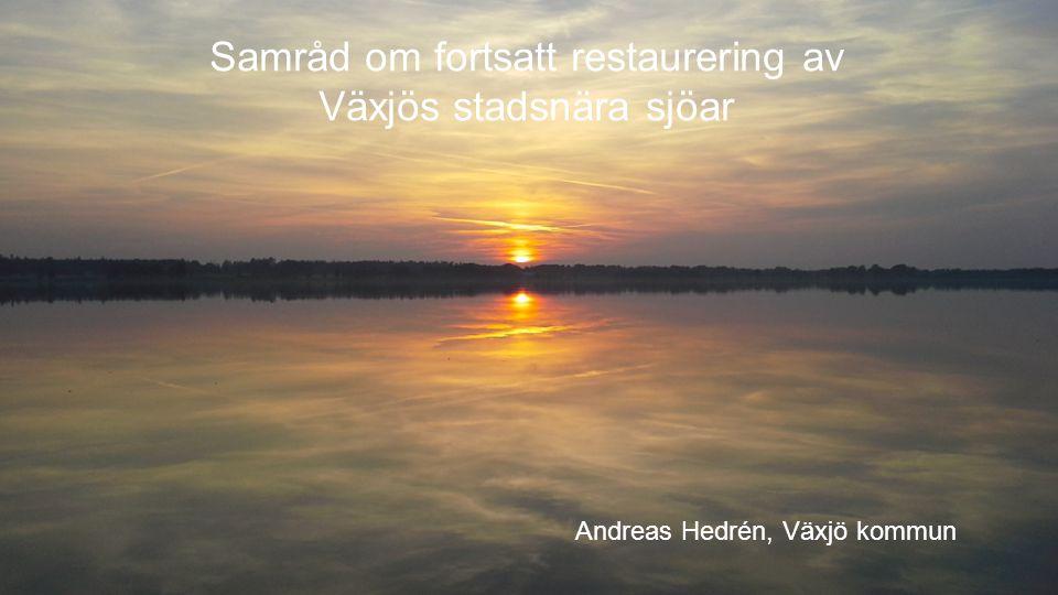 Samråd om fortsatt restaurering av Växjös stadsnära sjöar Andreas Hedrén, Växjö kommun