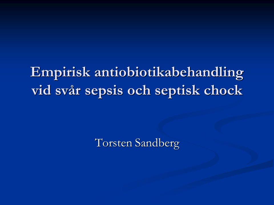 Empirisk antiobiotikabehandling vid svår sepsis och septisk chock Torsten Sandberg