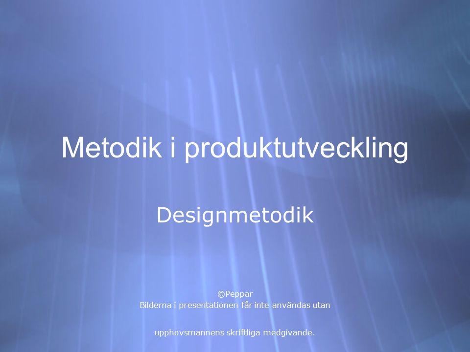 Metodik i produktutveckling Designmetodik ©Peppar Bilderna i presentationen får inte användas utan upphovsmannens skriftliga medgivande. Designmetodik