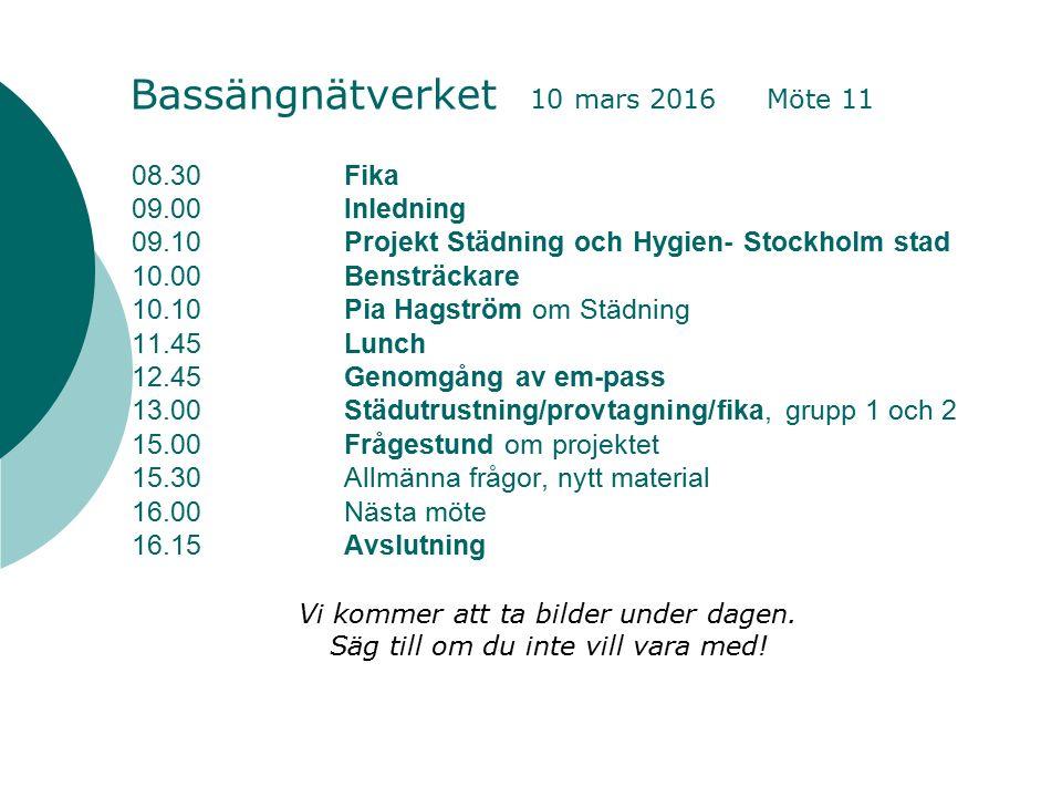 08.30Fika 09.00Inledning 09.10Projekt Städning och Hygien- Stockholm stad 10.00Bensträckare 10.10Pia Hagström om Städning 11.45Lunch 12.45Genomgång av em-pass 13.00Städutrustning/provtagning/fika, grupp 1 och 2 15.00Frågestund om projektet 15.30Allmänna frågor, nytt material 16.00Nästa möte 16.15Avslutning Bassängnätverket 10 mars 2016 Möte 11 Vi kommer att ta bilder under dagen.