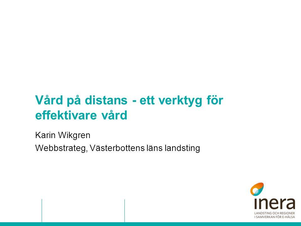 Vård på distans - ett verktyg för effektivare vård Karin Wikgren Webbstrateg, Västerbottens läns landsting