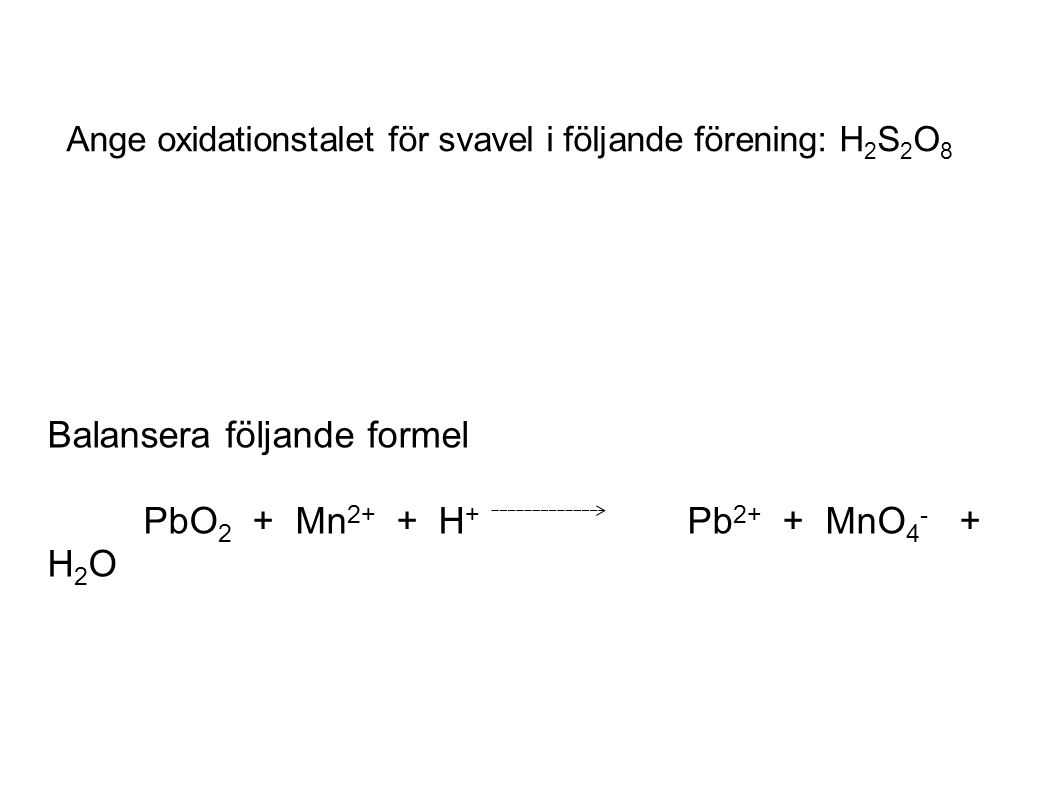Balansera följande formel PbO 2 + Mn 2+ + H + Pb 2+ + MnO 4 - + H 2 O Ange oxidationstalet för svavel i följande förening: H 2 S 2 O 8