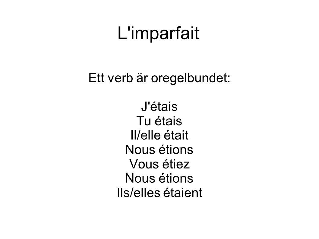 L imparfait Ett verb är oregelbundet: J étais Tu étais Il/elle était Nous étions Vous étiez Nous étions Ils/elles étaient